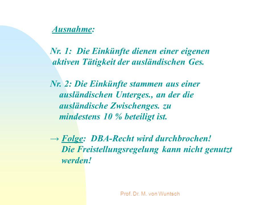 Prof. Dr. M. von Wuntsch Ausnahme: Nr. 1: Die Einkünfte dienen einer eigenen aktiven Tätigkeit der ausländischen Ges. Nr. 2: Die Einkünfte stammen aus