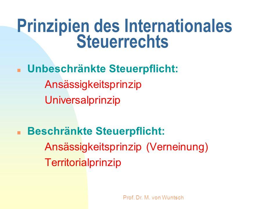 Prof. Dr. M. von Wuntsch Prinzipien des Internationales Steuerrechts n Unbeschränkte Steuerpflicht: Ansässigkeitsprinzip Universalprinzip n Beschränkt