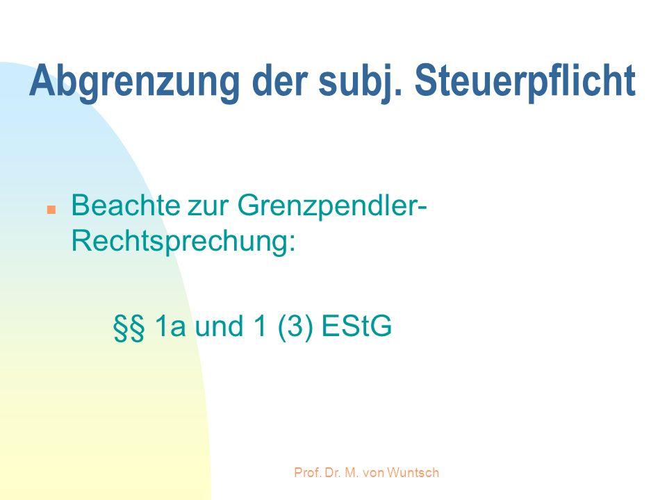 Prof. Dr. M. von Wuntsch Abgrenzung der subj. Steuerpflicht n Beachte zur Grenzpendler- Rechtsprechung: §§ 1a und 1 (3) EStG