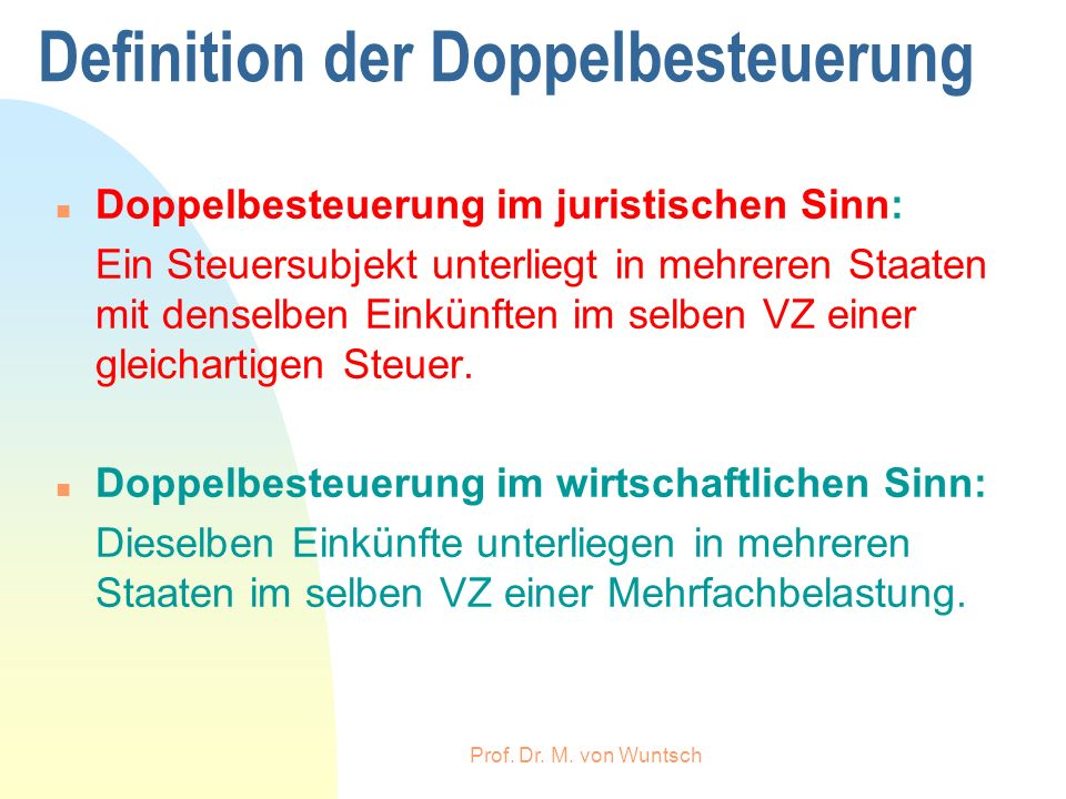 Prof. Dr. M. von Wuntsch Definition der Doppelbesteuerung n Doppelbesteuerung im juristischen Sinn: Ein Steuersubjekt unterliegt in mehreren Staaten m