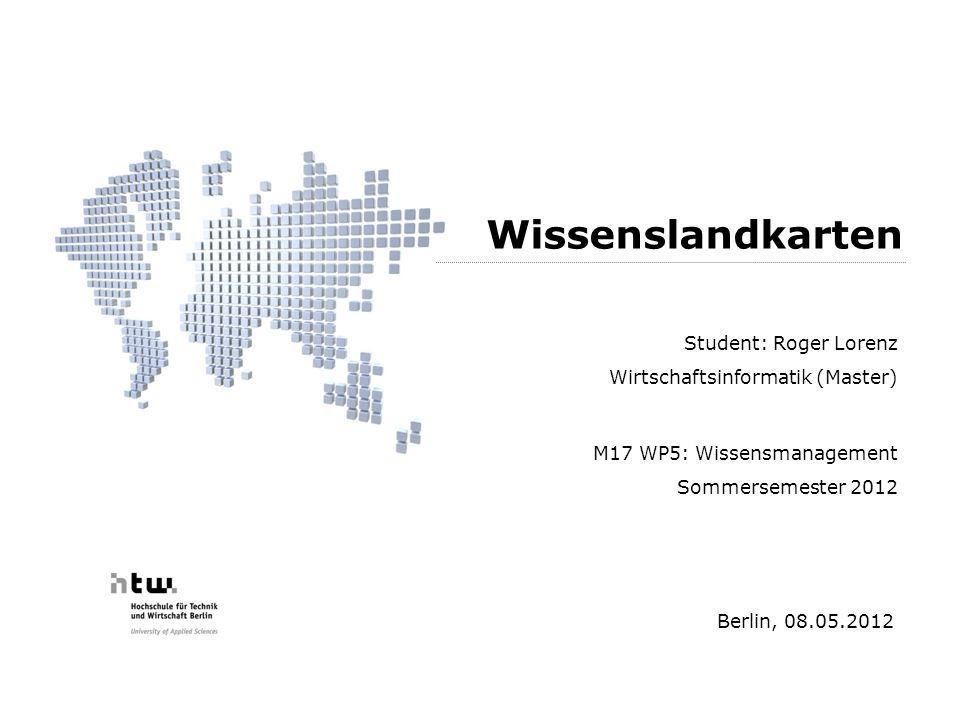 Student: Roger Lorenz Wirtschaftsinformatik (Master) M17 WP5: Wissensmanagement Sommersemester 2012 Berlin, 08.05.2012 Wissenslandkarten