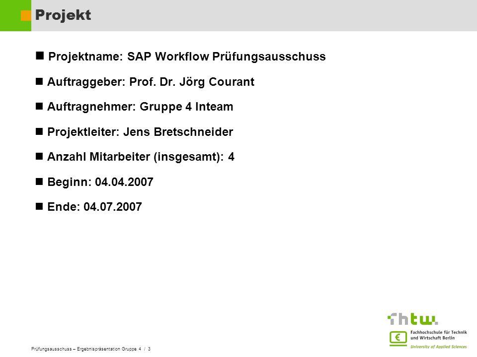 Prüfungsausschuss – Ergebnispräsentation Gruppe 4 / 3 Projekt Projektname: SAP Workflow Prüfungsausschuss Auftraggeber: Prof. Dr. Jörg Courant Auftrag