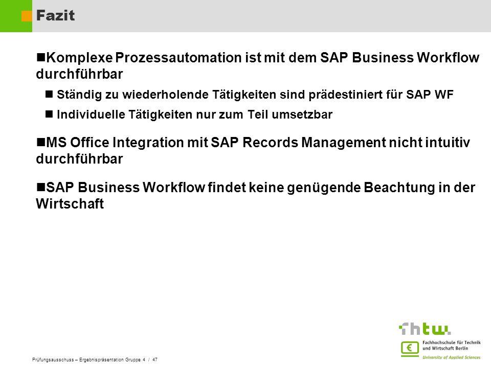 Prüfungsausschuss – Ergebnispräsentation Gruppe 4 / 47 Fazit Komplexe Prozessautomation ist mit dem SAP Business Workflow durchführbar Ständig zu wied