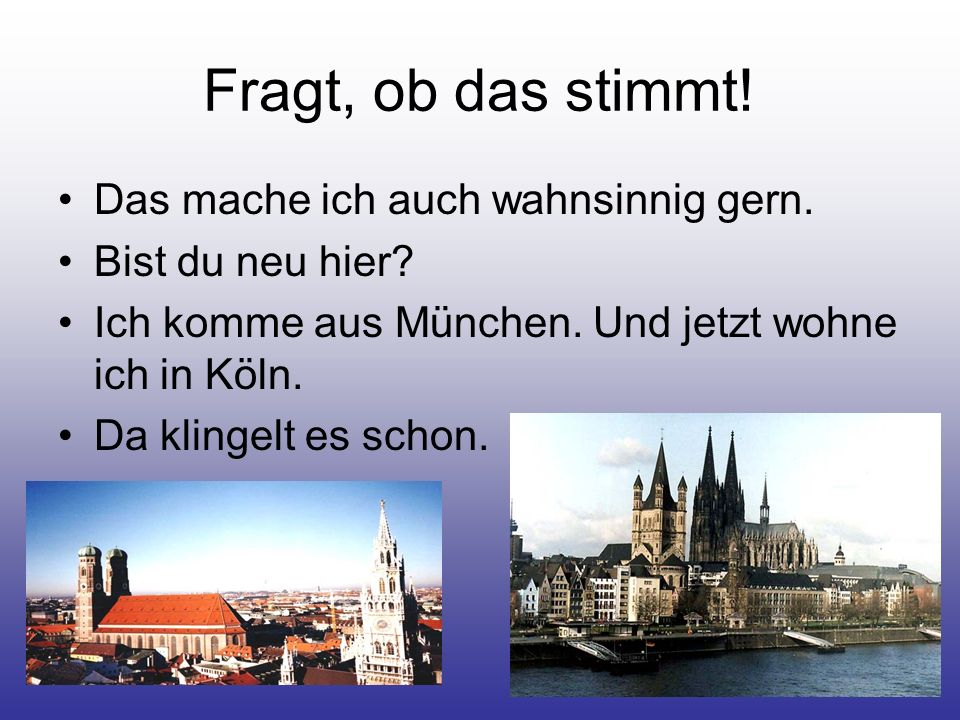 Fragt, ob das stimmt! Das mache ich auch wahnsinnig gern. Bist du neu hier? Ich komme aus München. Und jetzt wohne ich in Köln. Da klingelt es schon.