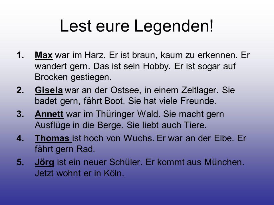 Lest eure Legenden! 1.Max war im Harz. Er ist braun, kaum zu erkennen. Er wandert gern. Das ist sein Hobby. Er ist sogar auf Brocken gestiegen. 2.Gise