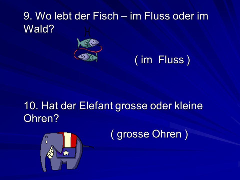 9.Wo lebt der Fisch – im Fluss oder im Wald. ( im Fluss ) 10.