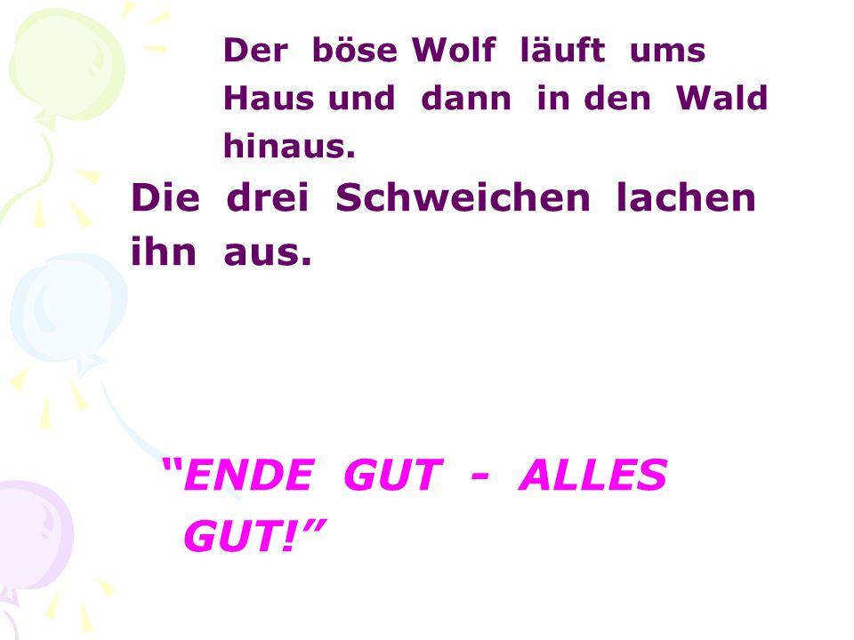 Der böse Wolf läuft ums Haus und dann in den Wald hinaus. Die drei Schweichen lachen ihn aus. ENDE GUT - ALLES GUT!