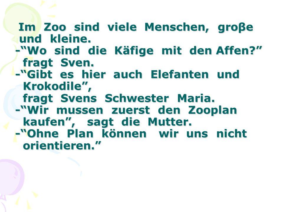 Im Zoo sind viele Menschen, groβe und kleine. -Wo sind die Käfige mit den Affen? fragt Sven. -Gibt es hier auch Elefanten und Krokodile, fragt Svens S