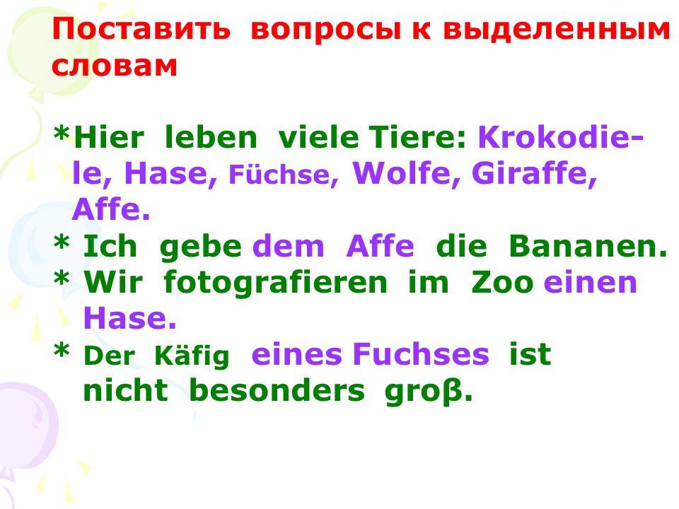 Поставить вопросы к выделенным словам *Hier leben viele Tiere: Krokodie- le, Hase, Füchse, Wolfe, Giraffe, Affe. * Ich gebe dem Affe die Bananen. * Wi