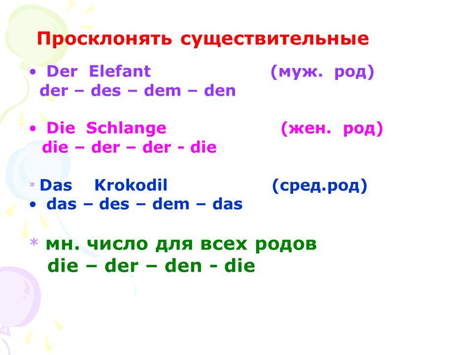 Просклонять существительные Der Elefant (муж. pод) der – des – dem – den Die Schlange (жен. род) die – der – der - die * Das Krokodil (сред.род) das –