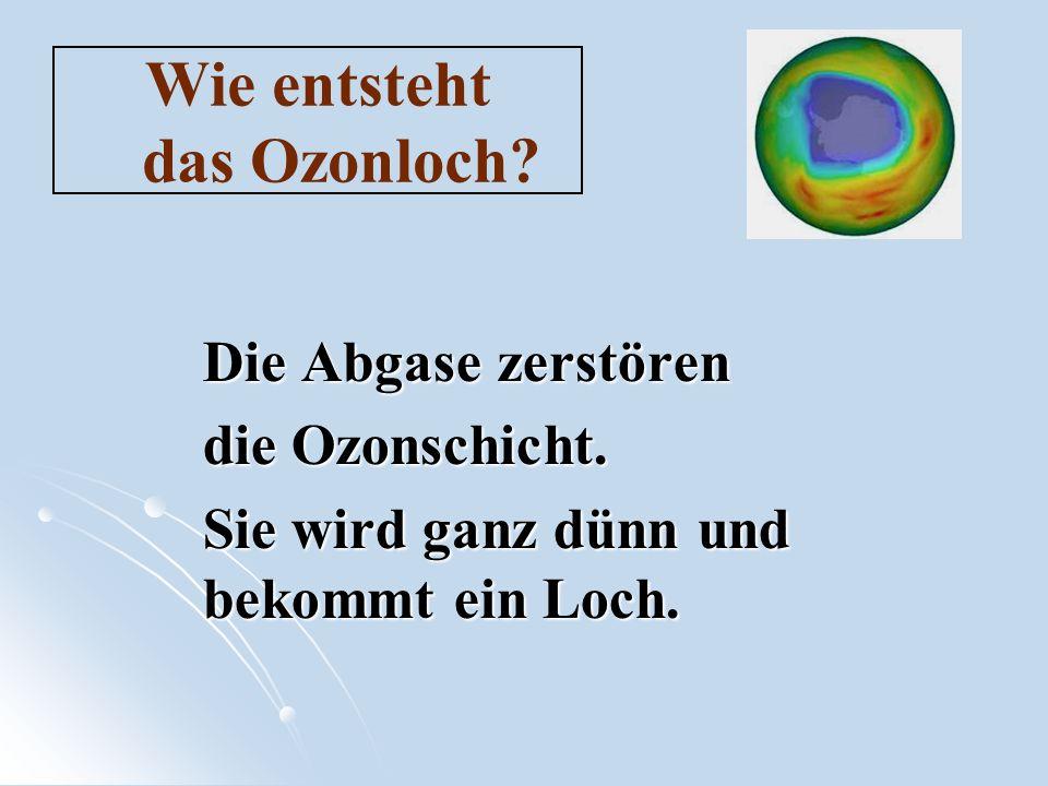 Wie entsteht das Ozonloch? Die Abgase zerstören die Ozonschicht. Sie wird ganz dünn und bekommt ein Loch.