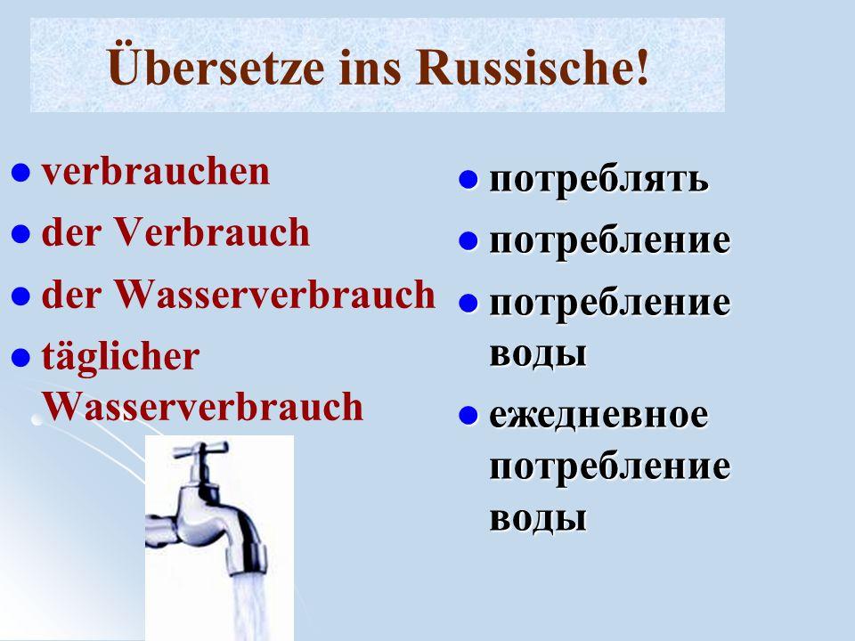 Übersetze ins Russische! verbrauchen der Verbrauch der Wasserverbrauch täglicher Wasserverbrauch потреблять потребление потребление воды ежедневное по