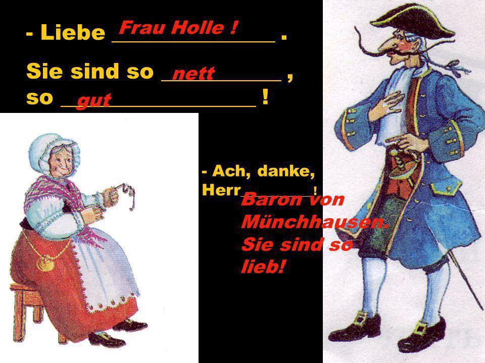 - Liebe _______________. Sie sind so ___________, so __________________ ! - Ach, danke, Herr ____________! Frau Holle ! nett gut Baron von Münchhausen