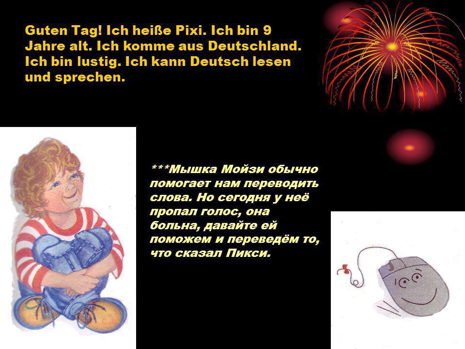 Guten Tag! Ich heiße Pixi. Ich bin 9 Jahre alt. Ich komme aus Deutschland. Ich bin lustig. Ich kann Deutsch lesen und sprechen. ***Мышка Мойзи обычно