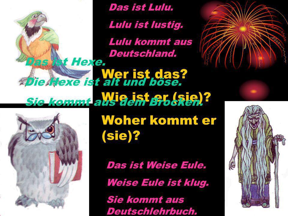 Wer ist das? Wie ist er (sie)? Woher kommt er (sie)? Das ist Lulu. Lulu ist lustig. Lulu kommt aus Deutschland. Das ist Weise Eule. Weise Eule ist klu