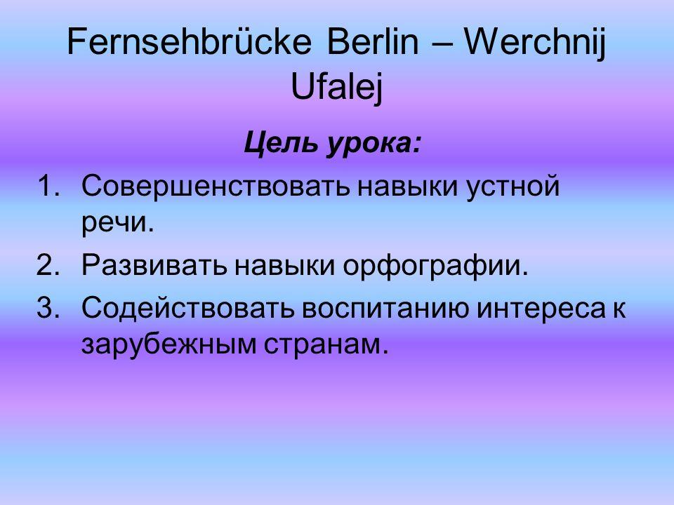 Fernsehbrücke Berlin – Werchnij Ufalej Цель урока: 1.Совершенствовать навыки устной речи. 2.Развивать навыки орфографии. 3.Содействовать воспитанию ин