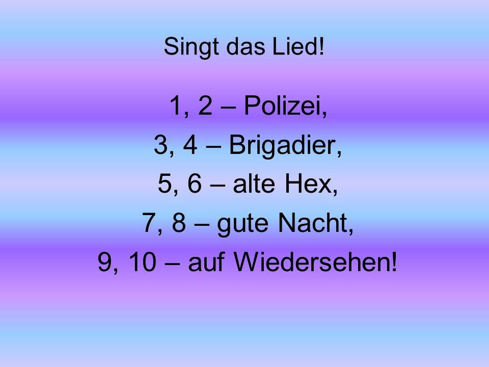 Singt das Lied! 1, 2 – Polizei, 3, 4 – Brigadier, 5, 6 – alte Hex, 7, 8 – gute Nacht, 9, 10 – auf Wiedersehen!