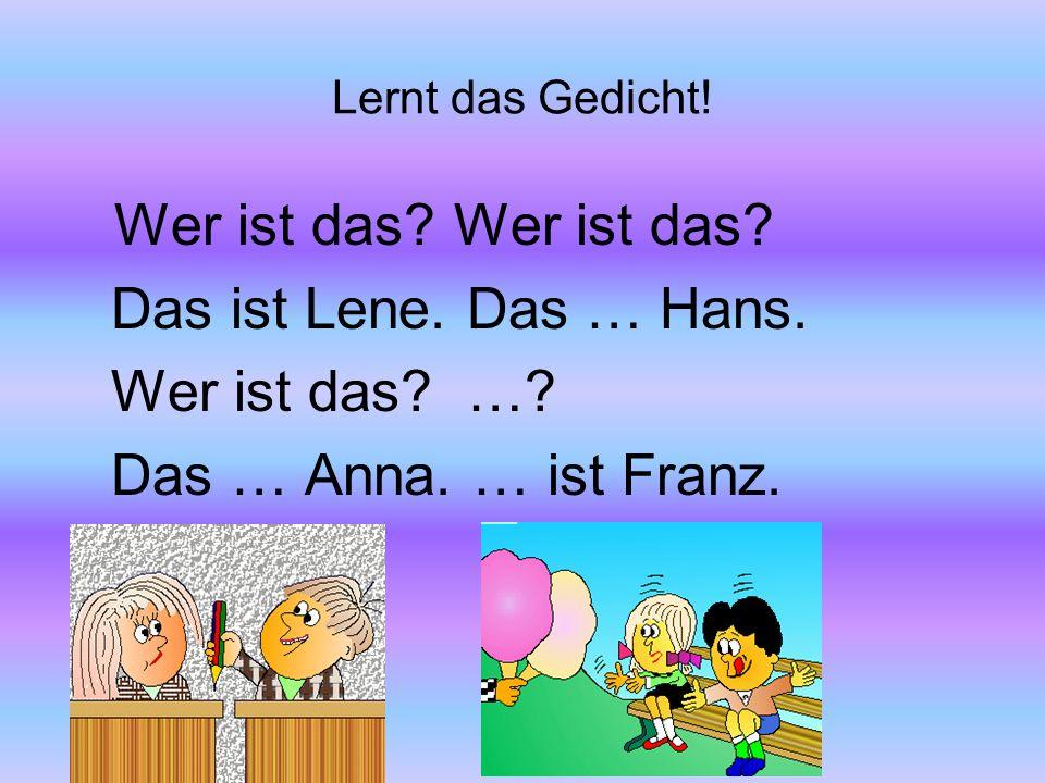 Lernt das Gedicht! Wer ist das? Wer ist das? Das ist Lene. Das … Hans. Wer ist das? …? Das … Anna. … ist Franz.