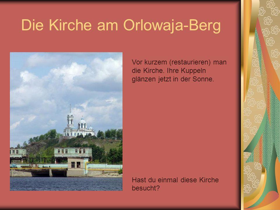 Die Kirche am Orlowaja-Berg Vor kurzem (restaurieren) man die Kirche. Ihre Kuppeln glänzen jetzt in der Sonne. Hast du einmal diese Kirche besucht?