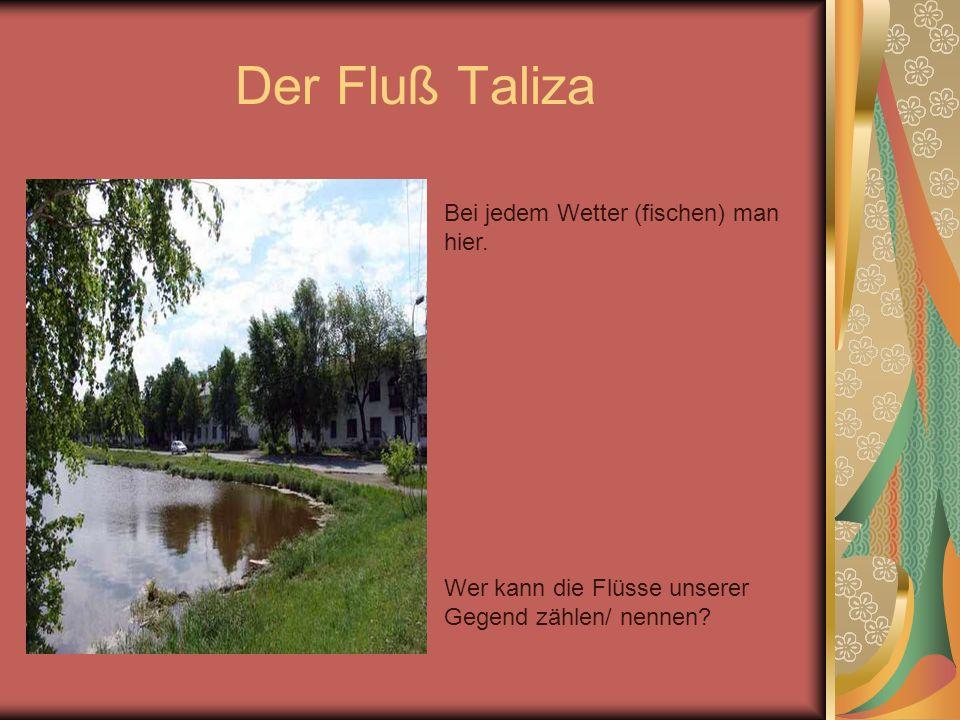 Der Fluß Taliza Wer kann die Flüsse unserer Gegend zählen/ nennen? Bei jedem Wetter (fischen) man hier.