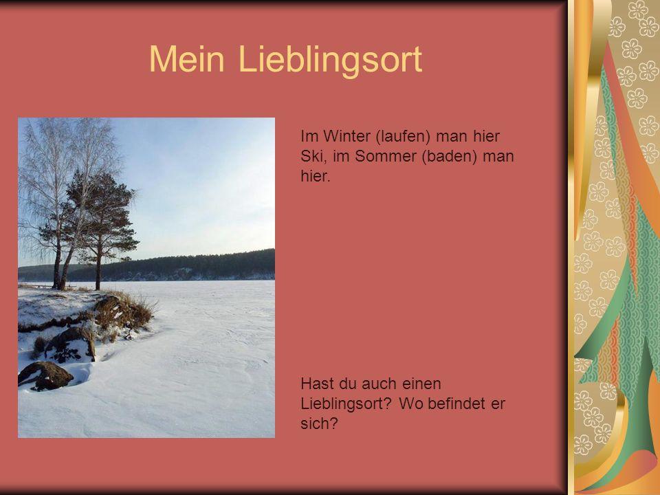 Mein Lieblingsort Im Winter (laufen) man hier Ski, im Sommer (baden) man hier. Hast du auch einen Lieblingsort? Wo befindet er sich?