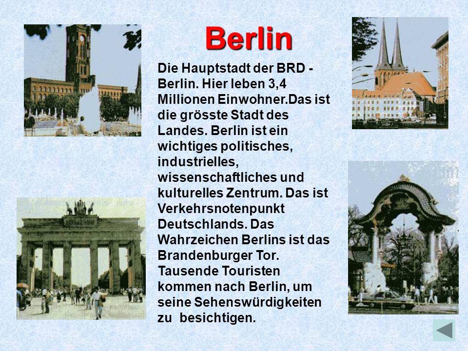 Berlin Die Hauptstadt der BRD - Berlin. Hier leben 3,4 Millionen Einwohner.Das ist die grösste Stadt des Landes. Berlin ist ein wichtiges politisches,