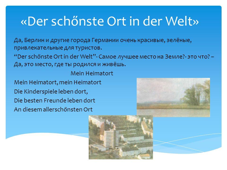 «Der schőnste Ort in der Welt» Да, Берлин и другие города Германии очень красивые, зелёные, привлекательные для туристов. Der schőnste Ort in der Welt