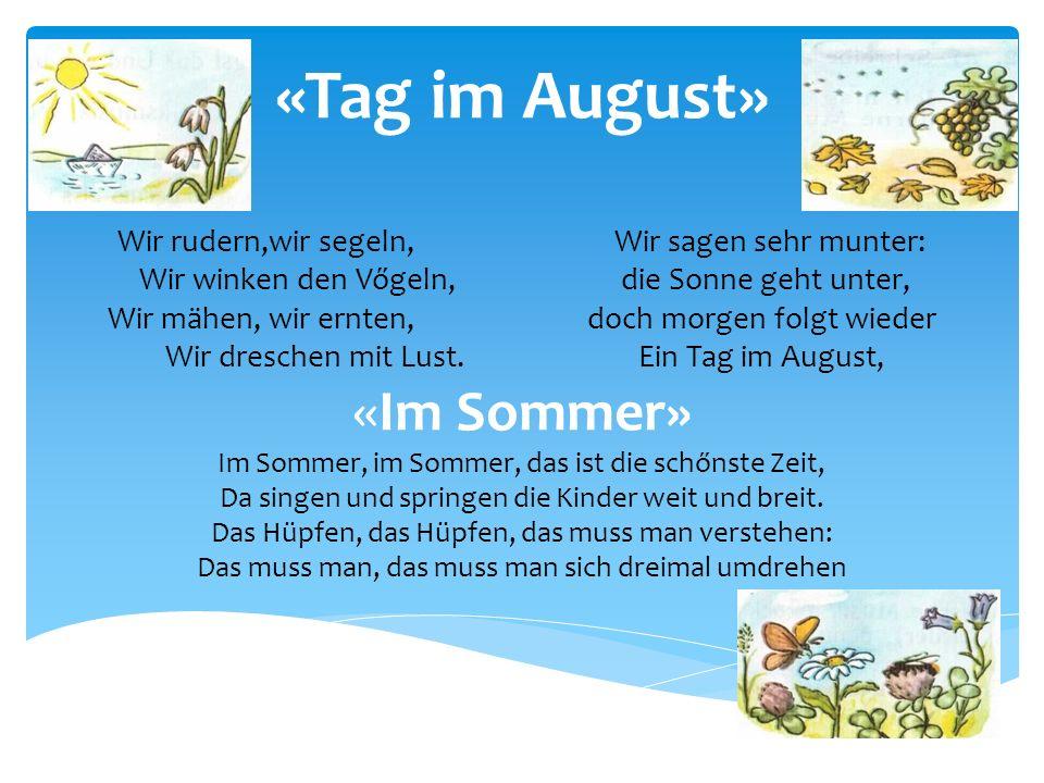 «Tag im August» Wir rudern,wir segeln, Wir sagen sehr munter: Wir winken den Vőgeln, die Sonne geht unter, Wir mähen, wir ernten, doch morgen folgt wi
