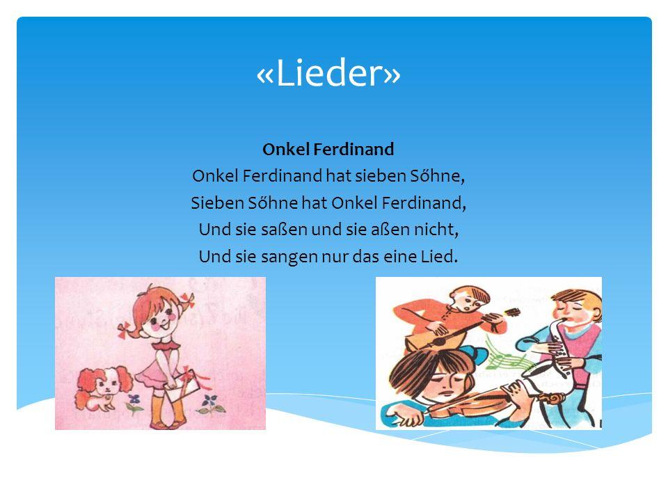 «Lieder» Onkel Ferdinand Onkel Ferdinand hat sieben Sőhne, Sieben Sőhne hat Onkel Ferdinand, Und sie saßen und sie aßen nicht, Und sie sangen nur das