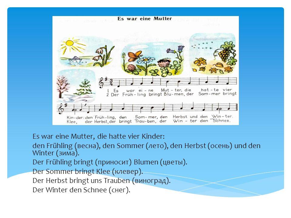 Es war eine Mutter, die hatte vier Kinder: den Frühling (весна), den Sommer (лето), den Herbst (осень) und den Winter (зима). Der Frühling bringt (при