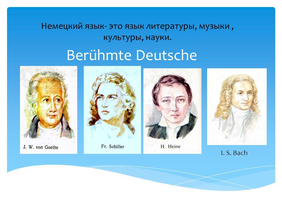 Немецкий язык- это язык литературы, музыки, культуры, науки. Berühmte Deutsche I. S. Bach
