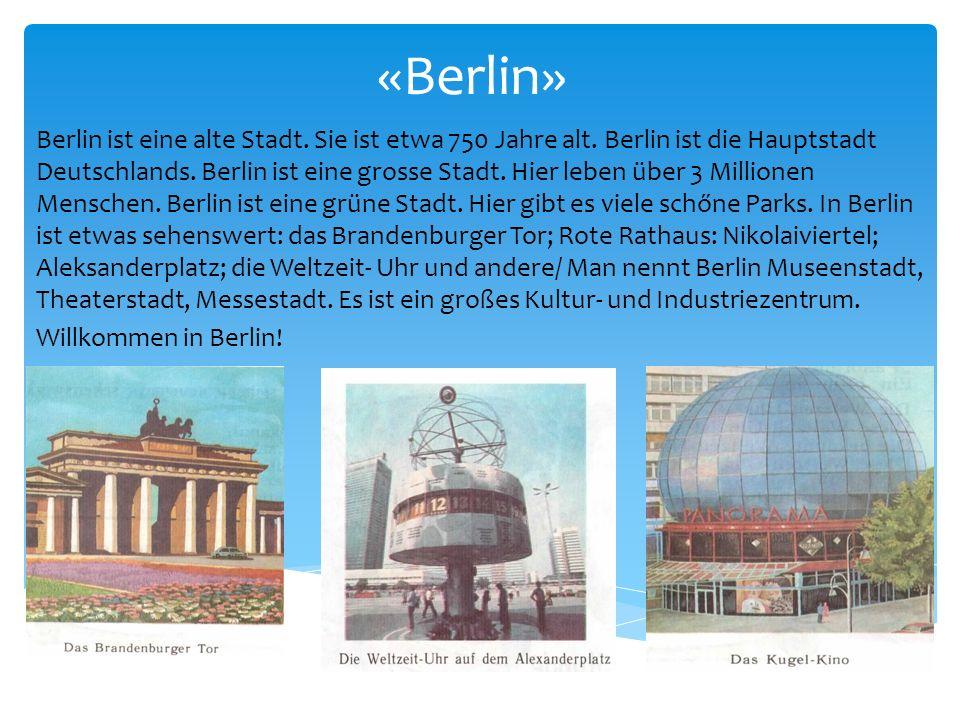 «Berlin» Berlin ist eine alte Stadt. Sie ist etwa 750 Jahre alt. Berlin ist die Hauptstadt Deutschlands. Berlin ist eine grosse Stadt. Hier leben über