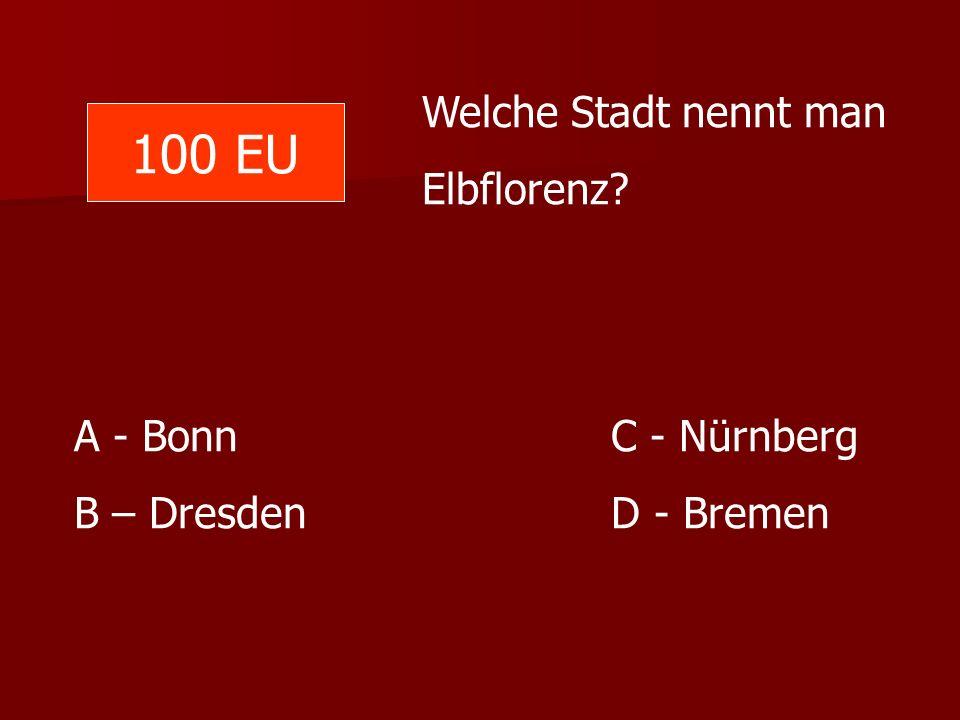 Welche Stadt nennt man Elbflorenz? A - Bonn C - Nürnberg B – Dresden D - Bremen 100 EU