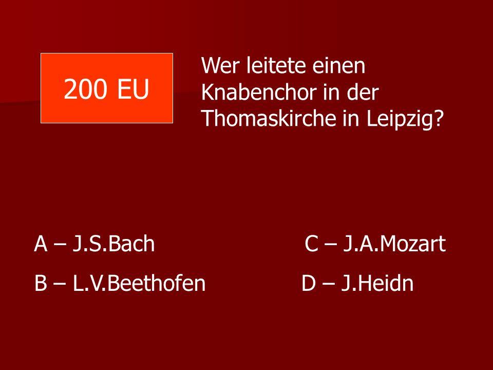 Wer leitete einen Knabenchor in der Thomaskirche in Leipzig? A – J.S.Bach C – J.A.Mozart B – L.V.Beethofen D – J.Heidn 200 EU