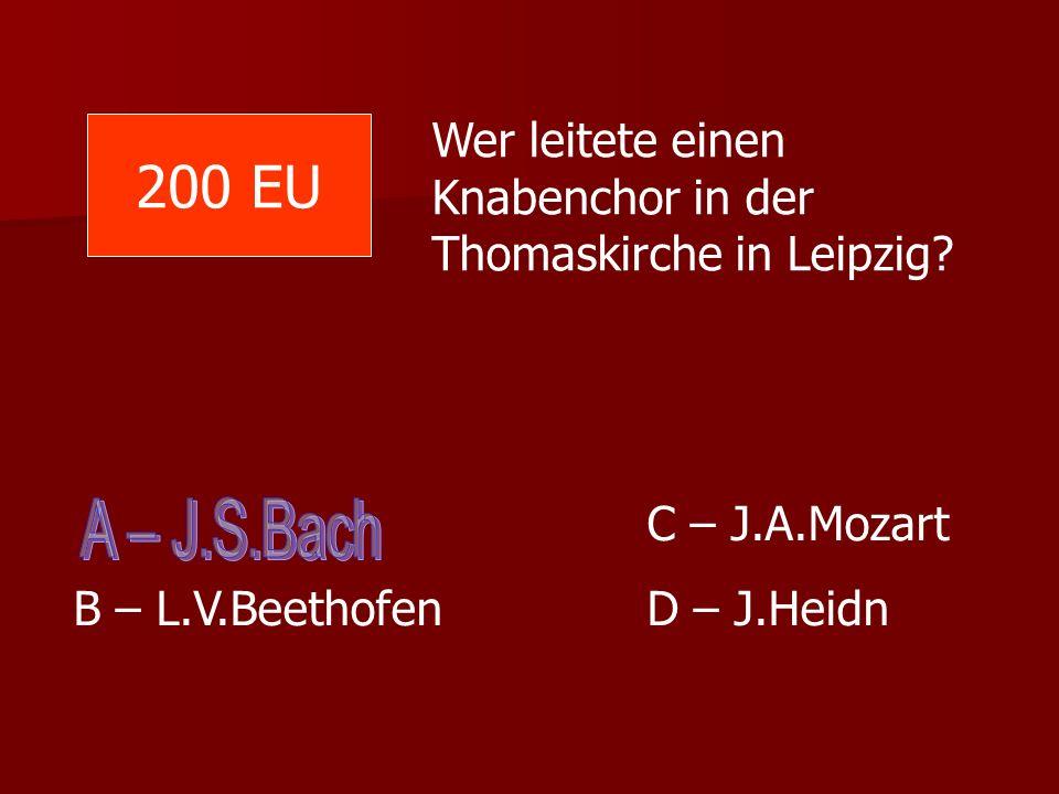 Wer leitete einen Knabenchor in der Thomaskirche in Leipzig? C – J.A.Mozart B – L.V.Beethofen D – J.Heidn 200 EU