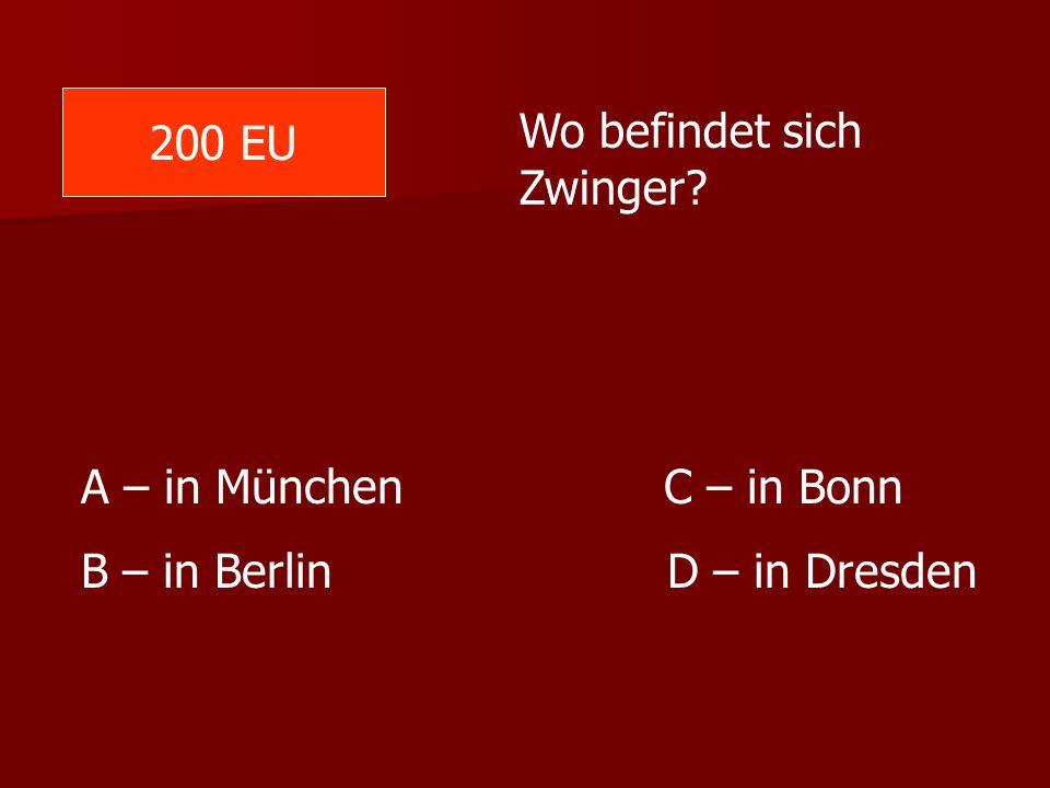 Wo befindet sich Zwinger? A – in München C – in Bonn B – in Berlin D – in Dresden