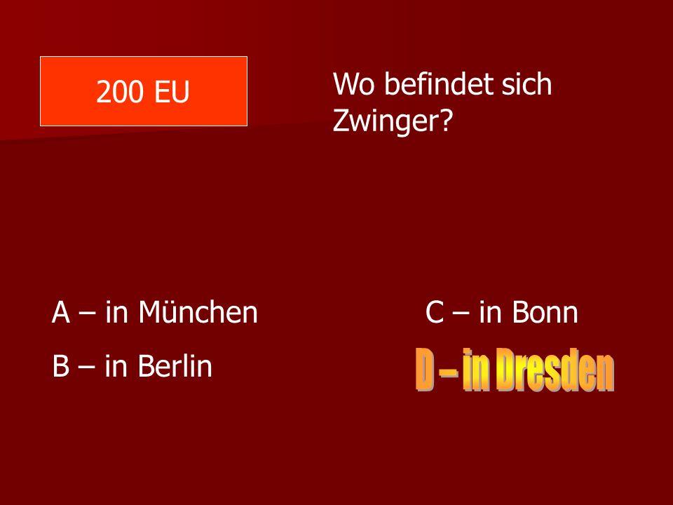 200 EU Wo befindet sich Zwinger? A – in München C – in Bonn B – in Berlin