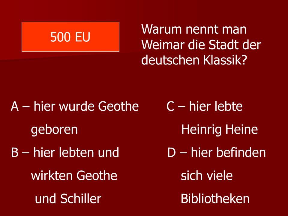 500 EU Warum nennt man Weimar die Stadt der deutschen Klassik? A – hier wurde Geothe C – hier lebte geboren Heinrig Heine B – hier lebten und D – hier
