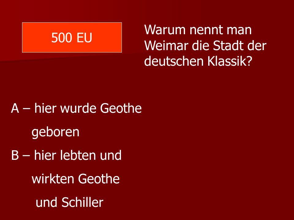 500 EU Warum nennt man Weimar die Stadt der deutschen Klassik? A – hier wurde Geothe geboren B – hier lebten und wirkten Geothe und Schiller