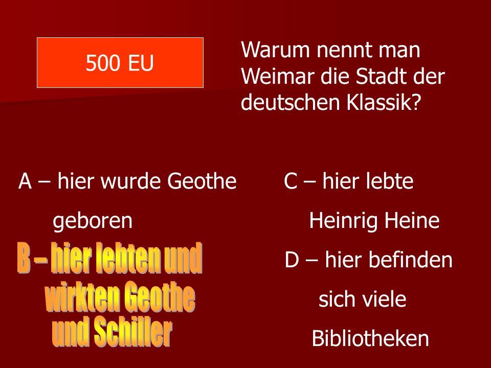 500 EU Warum nennt man Weimar die Stadt der deutschen Klassik? A – hier wurde Geothe C – hier lebte geboren Heinrig Heine D – hier befinden sich viele