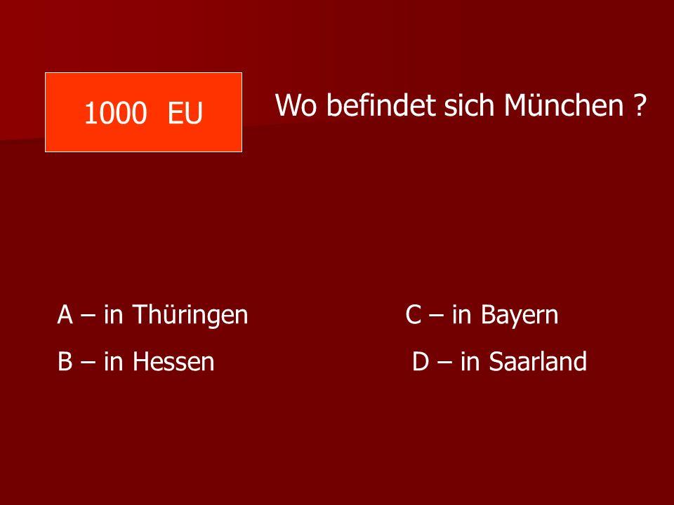 1000 EU Wo befindet sich München ? A – in Thüringen C – in Bayern B – in Hessen D – in Saarland
