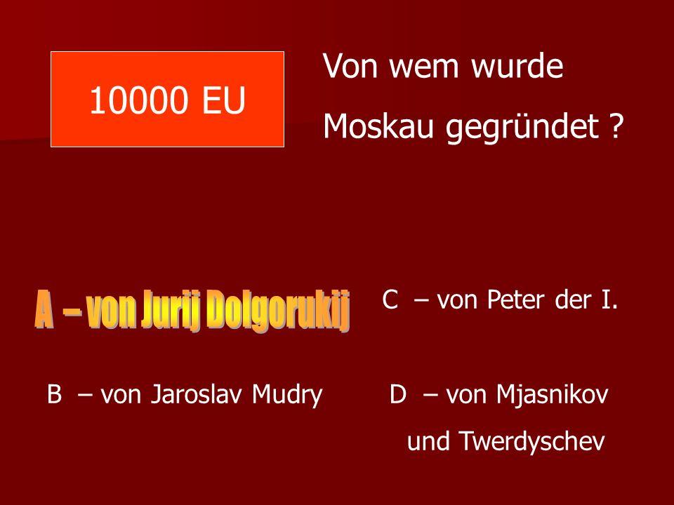 10000 EU Von wem wurde Moskau gegründet ? C – von Peter der I. B – von Jaroslav Mudry D – von Mjasnikov und Twerdyschev