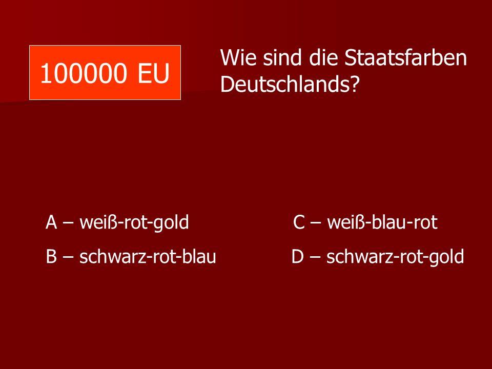 100000 EU Wie sind die Staatsfarben Deutschlands? A – weiß-rot-gold C – weiß-blau-rot B – schwarz-rot-blau D – schwarz-rot-gold