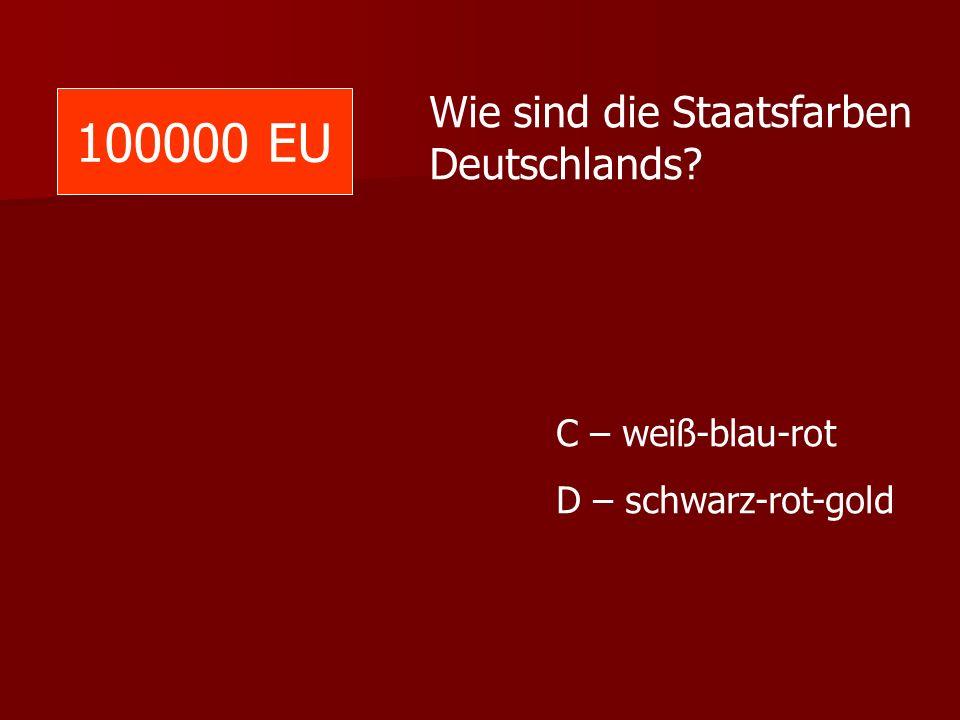 100000 EU Wie sind die Staatsfarben Deutschlands? C – weiß-blau-rot D – schwarz-rot-gold