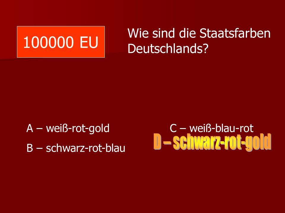 100000 EU Wie sind die Staatsfarben Deutschlands? A – weiß-rot-gold C – weiß-blau-rot B – schwarz-rot-blau