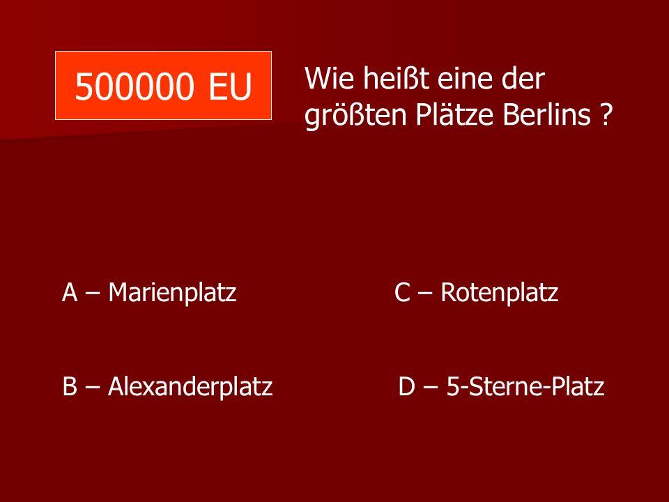 500000 EU Wie heißt eine der größten Plätze Berlins ? A – Marienplatz C – Rotenplatz B – Alexanderplatz D – 5-Sterne-Platz