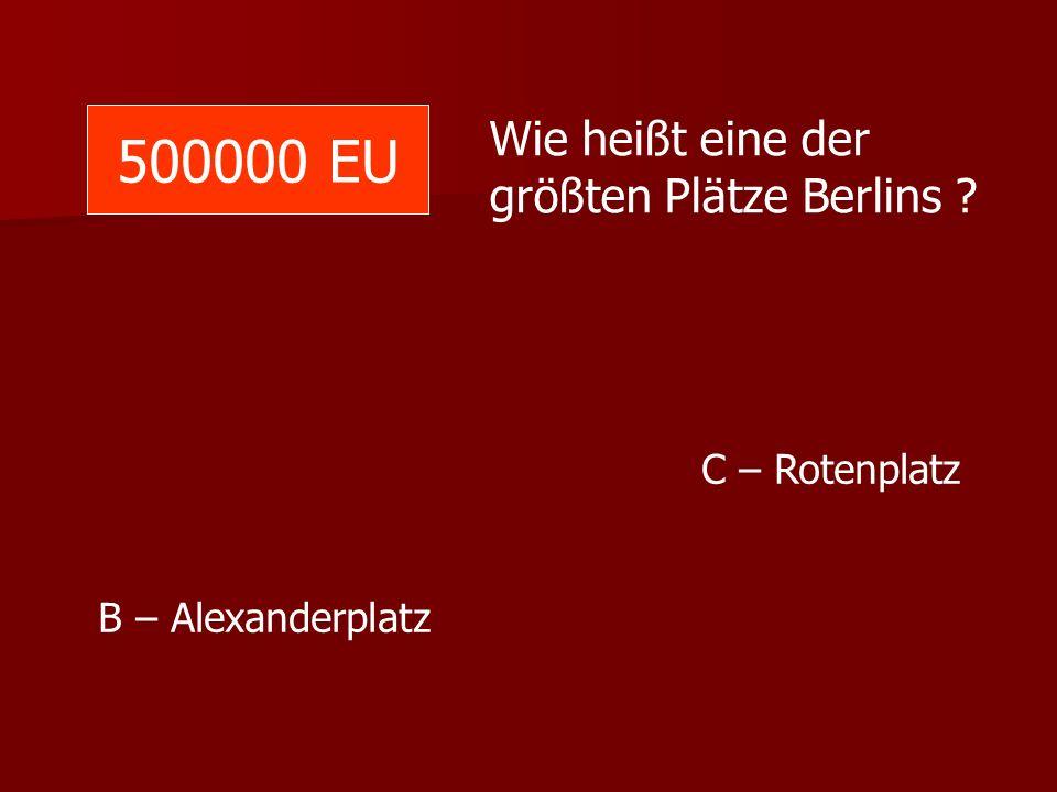 500000 EU Wie heißt eine der größten Plätze Berlins ? C – Rotenplatz B – Alexanderplatz
