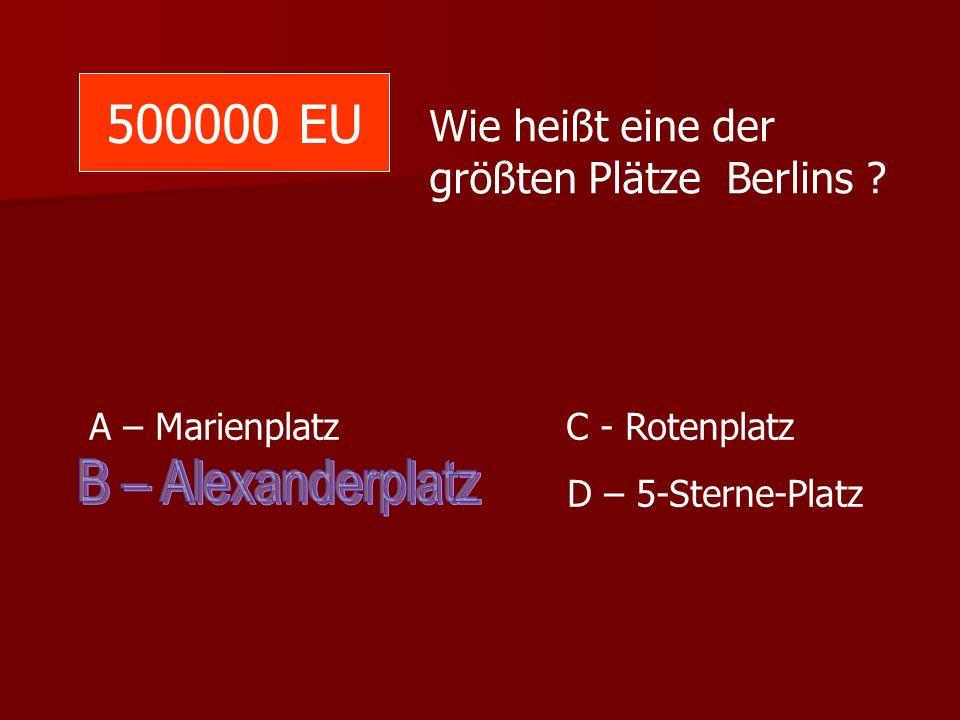 500000 EU Wie heißt eine der größten Plätze Berlins ? A – Marienplatz C - Rotenplatz D – 5-Sterne-Platz