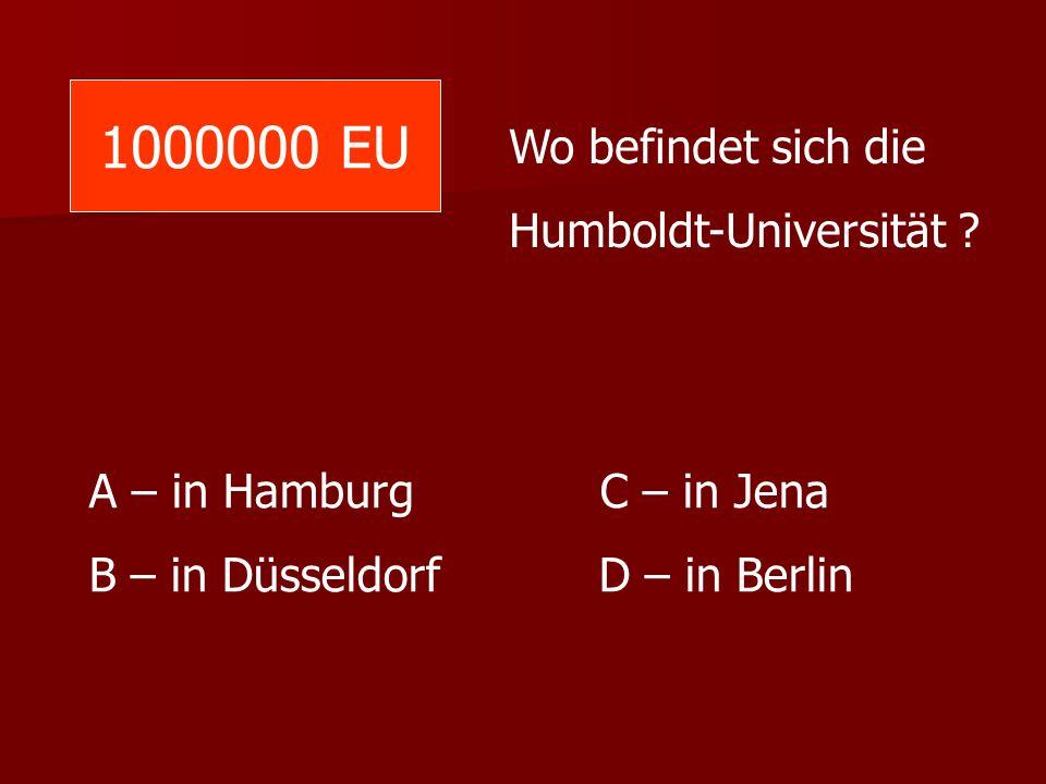 1000000 EU Wo befindet sich die Humboldt-Universität ? A – in Hamburg C – in Jena B – in Düsseldorf D – in Berlin
