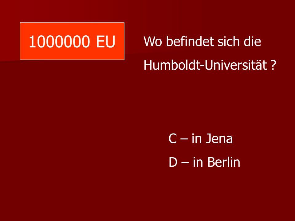 1000000 EU Wo befindet sich die Humboldt-Universität ? C – in Jena D – in Berlin
